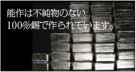能作は不純物のない100%錫で作られています
